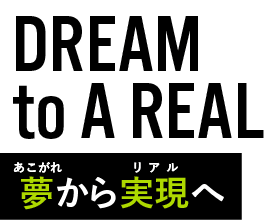 DREAM to A REAL 夢から現実へ